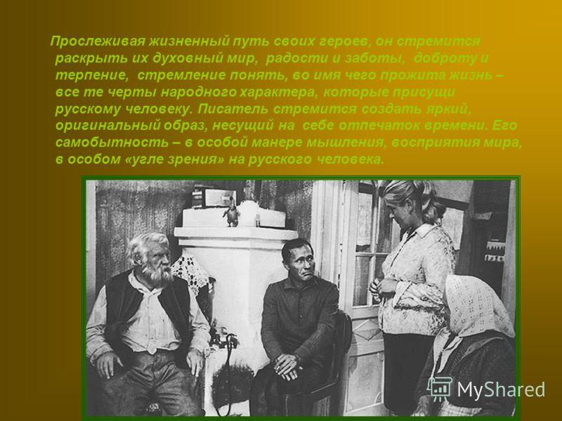 Прослеживая жизненный путь своих героев, он стремится раскрыть их духовный мир, радости и заботы, доброту и терпение, стремление понять, во имя чего прожита жизнь – все те черты народного характера, которые присущи русскому человеку. Писатель стремит