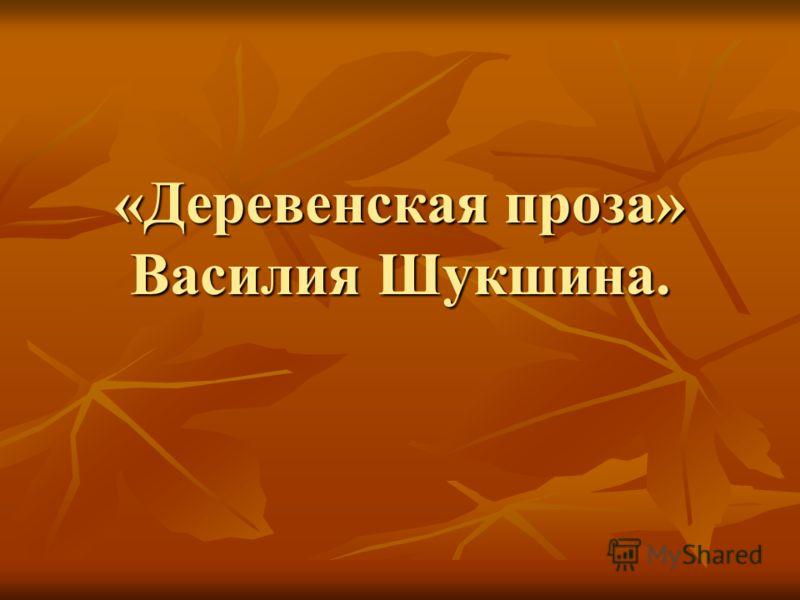 «Деревенская проза» Василия Шукшина.