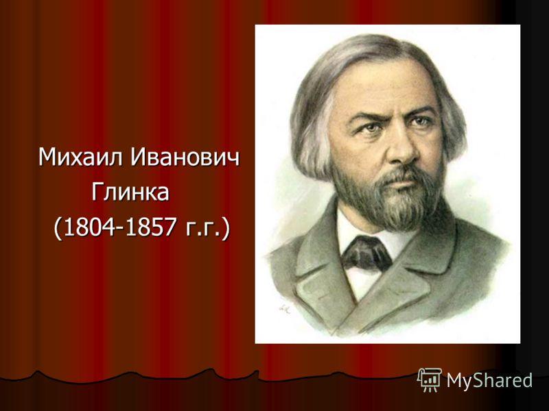 Михаил Иванович Глинка Глинка (1804-1857 г.г.) (1804-1857 г.г.)