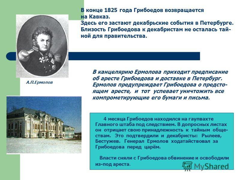 В конце 1825 года Грибоедов возвращается на Кавказ. Здесь его застают декабрьские события в Петербурге. Близость Грибоедова к декабристам не осталась тай- ной для правительства. А.П.Ермолов В канцелярию Ермолова приходит предписание об аресте Грибоед