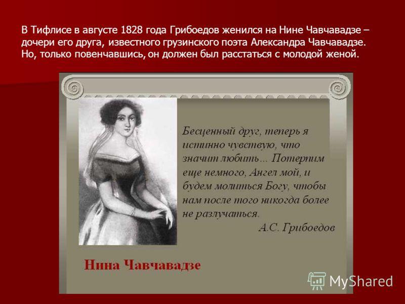 В Тифлисе в августе 1828 года Грибоедов женился на Нине Чавчавадзе – дочери его друга, известного грузинского поэта Александра Чавчавадзе. Но, только повенчавшись, он должен был расстаться с молодой женой.