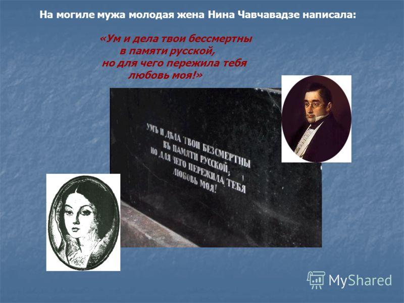 На могиле мужа молодая жена Нина Чавчавадзе написала: «Ум и дела твои бессмертны в памяти русской, но для чего пережила тебя любовь моя!»