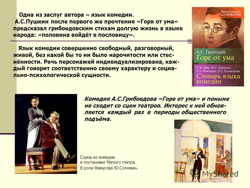 Одна из заслуг автора – язык комедии. А.С.Пушкин после первого же прочтения «Горя от ума» предсказал грибоедовским стихам долгую жизнь в языке народа: «половина войдёт в пословицу». Язык комедии совершенно свободный, разговорный, живой, без какой бы