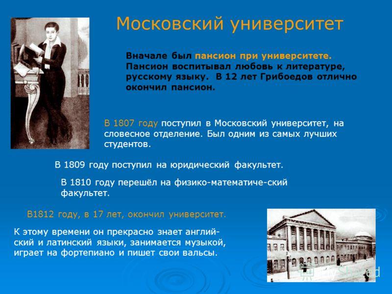 Московский университет Вначале был пансион при университете. Пансион воспитывал любовь к литературе, русскому языку. В 12 лет Грибоедов отлично окончил пансион. В 1807 году поступил в Московский университет, на словесное отделение. Был одним из самых