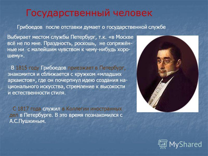 Государственный человек В 1815 году Грибоедов приезжает в Петербург, знакомится и сближается с кружком «младших архаистов», где он почерпнул идею создания на- ционального искусства, стремление к высокости и естественности стиля. С 1817 года служил в