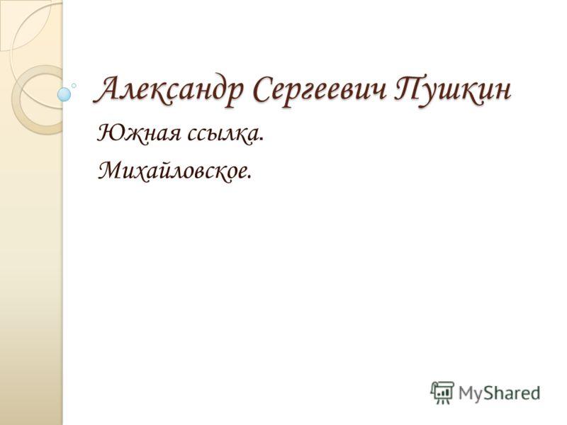 Александр Сергеевич Пушкин Южная ссылка. Михайловское.