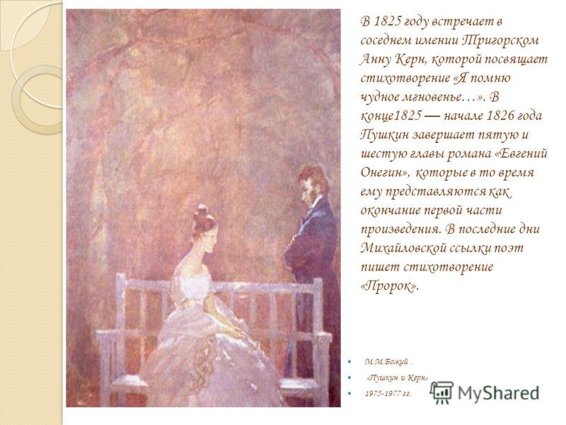 М.М.Божий. «Пушкин и Керн» 1975-1977 гг. В 1825 году встречает в соседнем имении Тригорском Анну Керн, которой посвящает стихотворение «Я помню чудное мгновенье…». В конце1825 начале 1826 года Пушкин завершает пятую и шестую главы романа «Евгений Оне