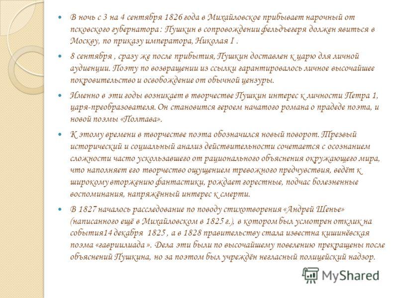 В ночь с 3 на 4 сентября 1826 года в Михайловское прибывает нарочный от псковского губернатора : Пушкин в сопровождении фельдъегеря должен явиться в Москву, по приказу императора, Николая I. 8 сентября, сразу же после прибытия, Пушкин доставлен к цар