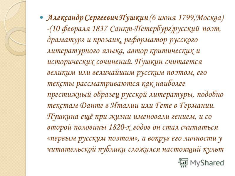 Александр Сергеевич Пушкин (6 июня 1799,Москва) -(10 февраля 1837 Санкт-Петербург)русский поэт, драматург и прозаик, реформатор русского литературного языка, автор критических и исторических сочинений. Пушкин считается великим или величайшим русским