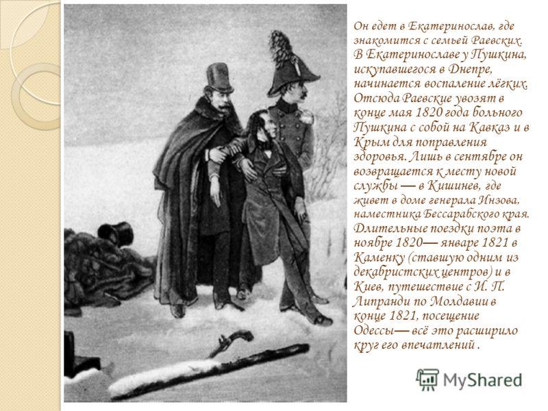 Он едет в Екатеринослав, где знакомится с семьей Раевских. В Екатеринославе у Пушкина, искупавшегося в Днепре, начинается воспаление лёгких. Отсюда Раевские увозят в конце мая 1820 года больного Пушкина с собой на Кавказ и в Крым для поправления здор