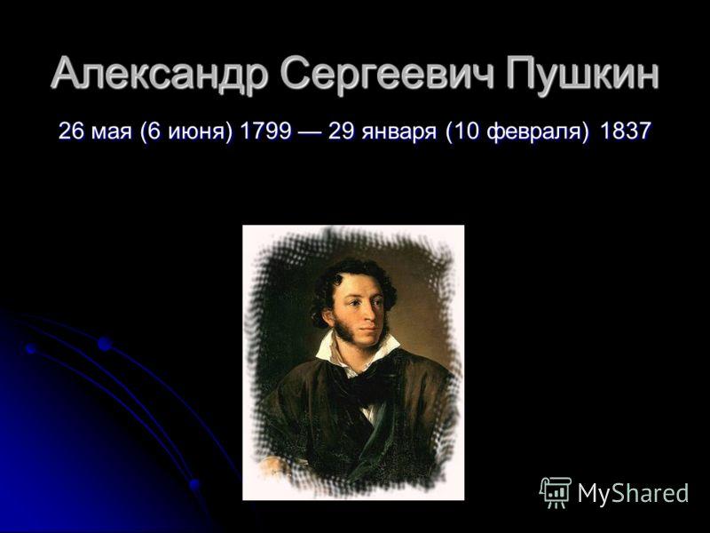 Александр Сергеевич Пушкин 26 мая (6 июня) 1799 29 января (10 февраля) 1837