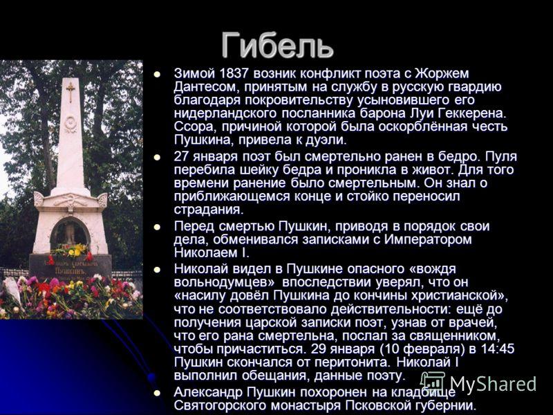 Гибель Зимой 1837 возник конфликт поэта с Жоржем Дантесом, принятым на службу в русскую гвардию благодаря покровительству усыновившего его нидерландского посланника барона Луи Геккерена. Ссора, причиной которой была оскорблённая честь Пушкина, привел