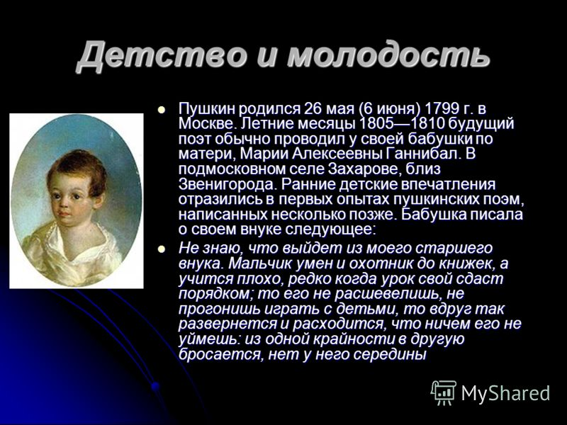 Детство и молодость Пушкин родился 26 мая (6 июня) 1799 г. в Москве. Летние месяцы 18051810 будущий поэт обычно проводил у своей бабушки по матери, Марии Алексеевны Ганнибал. В подмосковном селе Захарове, близ Звенигорода. Ранние детские впечатления