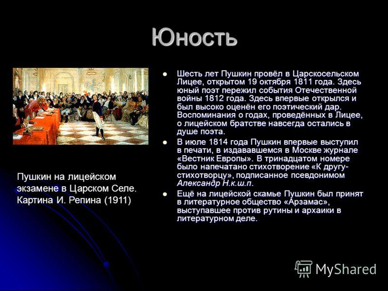 Юность Шесть лет Пушкин провёл в Царскосельском Лицее, открытом 19 октября 1811 года. Здесь юный поэт пережил события Отечественной войны 1812 года. Здесь впервые открылся и был высоко оценён его поэтический дар. Воспоминания о годах, проведённых в Л