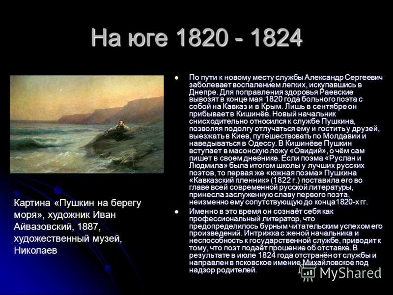 На юге 1820 - 1824 По пути к новому месту службы Александр Сергеевич заболевает воспалением легких, искупавшись в Днепре. Для поправления здоровья Раевские вывозят в конце мая 1820 года больного поэта с собой на Кавказ и в Крым. Лишь в сентябре он пр