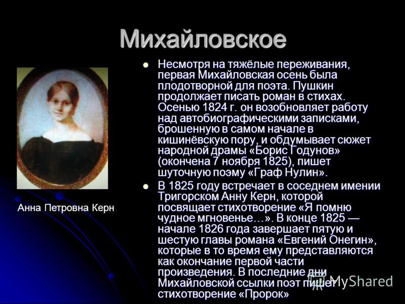 Михайловское Несмотря на тяжёлые переживания, первая Михайловская осень была плодотворной для поэта. Пушкин продолжает писать роман в стихах. Осенью 1824 г. он возобновляет работу над автобиографическими записками, брошенную в самом начале в кишинёвс