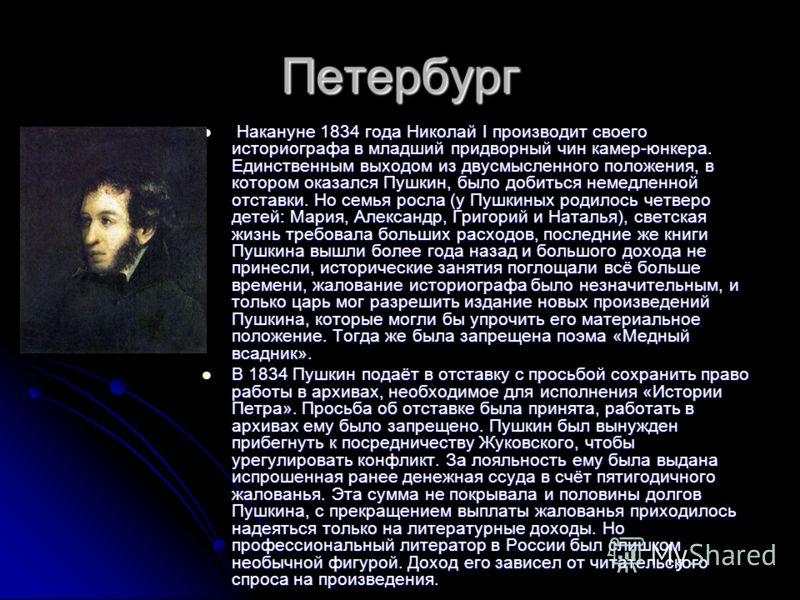 Петербург Накануне 1834 года Николай I производит своего историографа в младший придворный чин камер-юнкера. Единственным выходом из двусмысленного положения, в котором оказался Пушкин, было добиться немедленной отставки. Но семья росла (у Пушкиных р