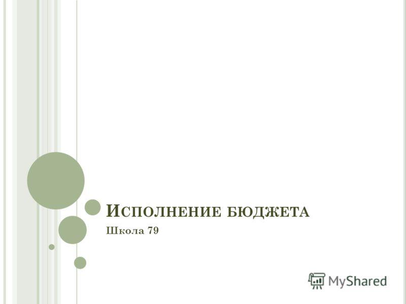 И СПОЛНЕНИЕ БЮДЖЕТА Школа 79