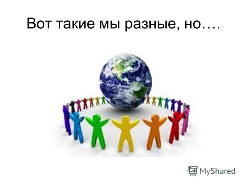 Вот такие мы разные, но….
