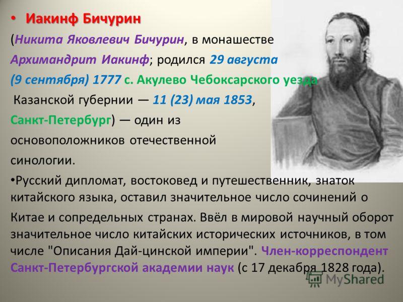 Иакинф Бичурин Иакинф Бичурин (Никита Яковлевич Бичурин, в монашестве Архимандрит Иакинф; родился 29 августа (9 сентября) 1777 с. Акулево Чебоксарского уезда Казанской губернии 11 (23) мая 1853, Санкт-Петербург) один из основоположников отечественной