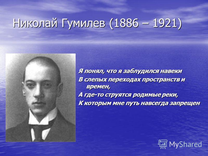 Николай Гумилев (1886 – 1921) Я понял, что я заблудился навеки В слепых переходах пространств и времен, А где-то струятся родимые реки, К которым мне путь навсегда запрещен