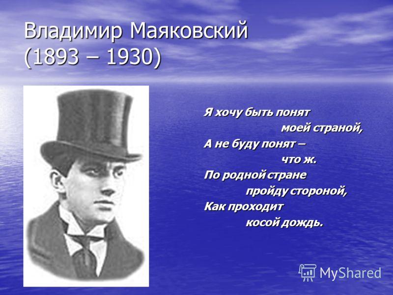 Владимир Маяковский (1893 – 1930) Я хочу быть понят моей страной, моей страной, А не буду понят – что ж. что ж. По родной стране пройду стороной, пройду стороной, Как проходит косой дождь. косой дождь.
