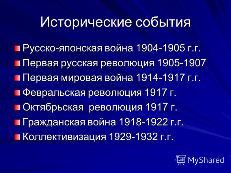 Исторические события Русско-японская война 1904-1905 г.г. Первая русская революция 1905-1907 Первая мировая война 1914-1917 г.г. Февральская революция 1917 г. Октябрьская революция 1917 г. Гражданская война 1918-1922 г.г. Коллективизация 1929-1932 г.
