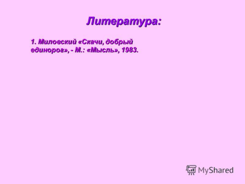 Литература: 1. Миловский «Скачи, добрый единорог», - М.: «Мысль», 1983.