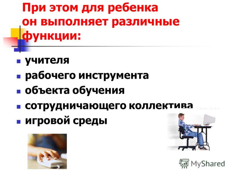 При этом для ребенка он выполняет различные функции: учителя рабочего инструмента объекта обучения сотрудничающего коллектива игровой среды