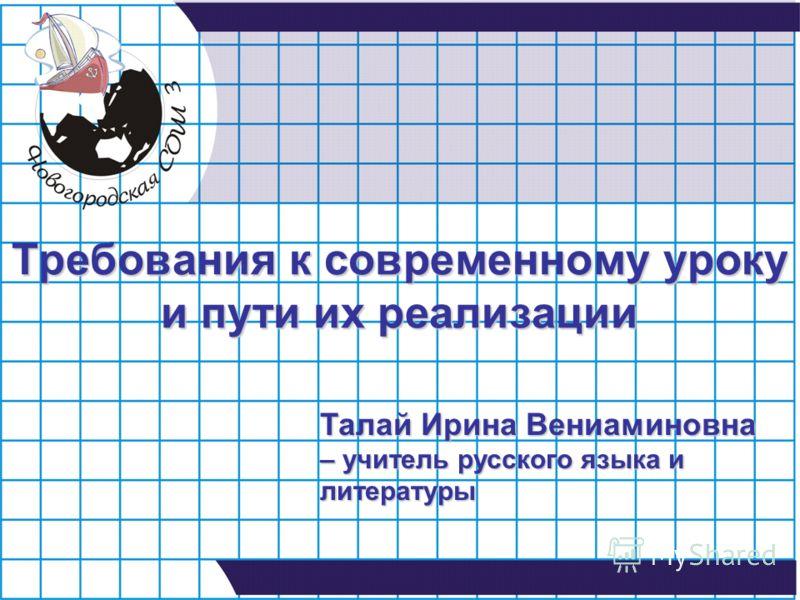 Требования к современному уроку и пути их реализации Талай Ирина Вениаминовна – учитель русского языка и литературы