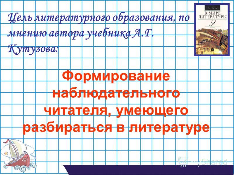 Цель литературного образования, по мнению автора учебника А.Г. Кутузова: Формирование наблюдательного читателя, умеющего разбираться в литературе