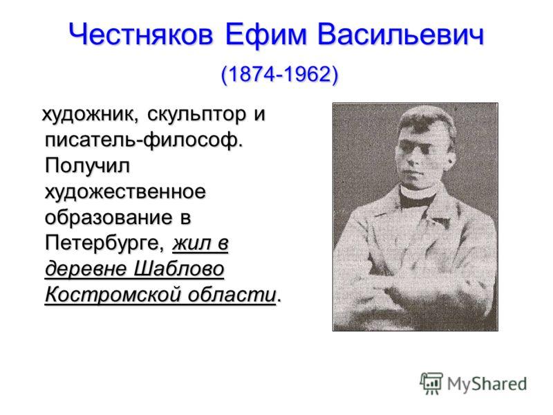 Честняков Ефим Васильевич (1874-1962) художник, скульптор и писатель-философ. Получил художественное образование в Петербурге, жил в деревне Шаблово Костромской области.