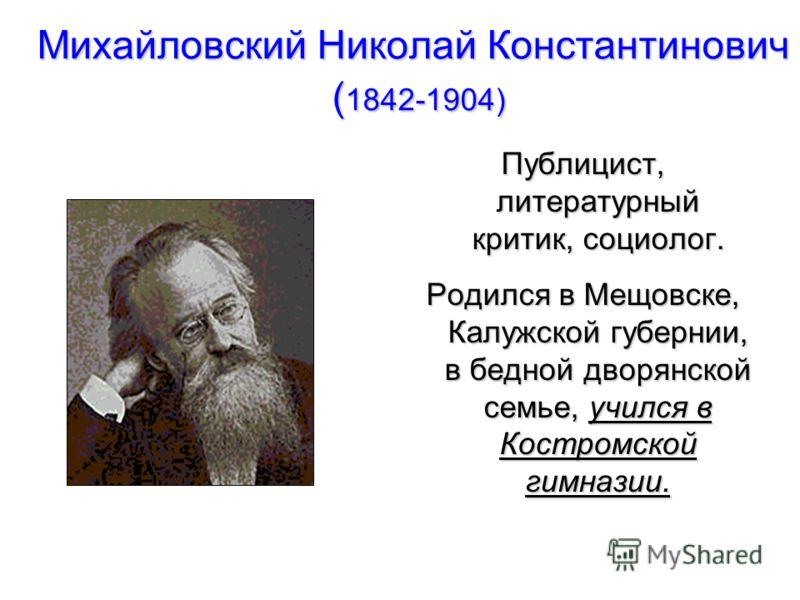Михайловский Николай Константинович ( 1842-1904) Публицист, литературный критик, социолог. Родился в Мещовске, Калужской губернии, в бедной дворянской семье, учился в Костромской гимназии.