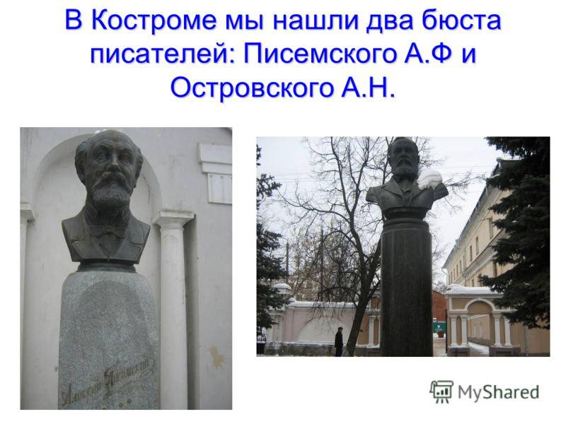 В Костроме мы нашли два бюста писателей: Писемского А.Ф и Островского А.Н.