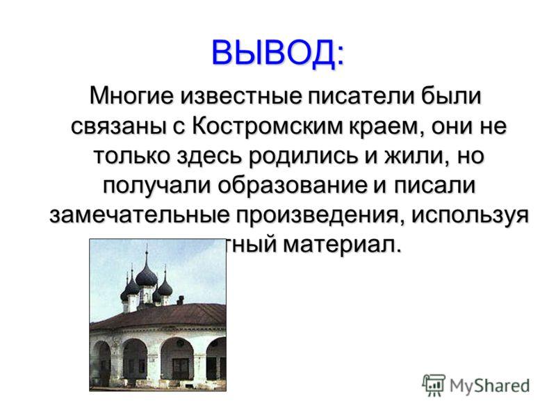ВЫВОД: Многие известные писатели были связаны с Костромским краем, они не только здесь родились и жили, но получали образование и писали замечательные произведения, используя местный материал. Многие известные писатели были связаны с Костромским крае