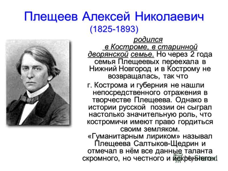 Плещеев Алексей Николаевич (1825-1893) родился в Костроме, в старинной дворянской семье. Но через 2 года семья Плещеевых переехала в Нижний Новгород и в Кострому не возвращалась, так что родился в Костроме, в старинной дворянской семье. Но через 2 го
