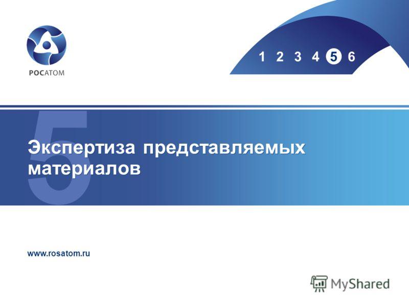 5 123456 www.rosatom.ru Экспертиза представляемых материалов