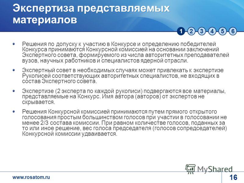 123456 www.rosatom.ru 16 Решения по допуску к участию в Конкурсе и определению победителей Конкурса принимаются Конкурсной комиссией на основании заключений Экспертного совета, формируемого из числа авторитетных преподавателей вузов, научных работник