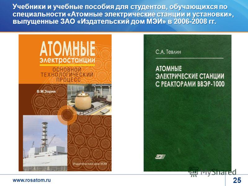 www.rosatom.ru 25 Учебники и учебные пособия для студентов, обучающихся по специальности «Атомные электрические станции и установки», выпущенные ЗАО «Издательский дом МЭИ» в 2006-2008 гг.