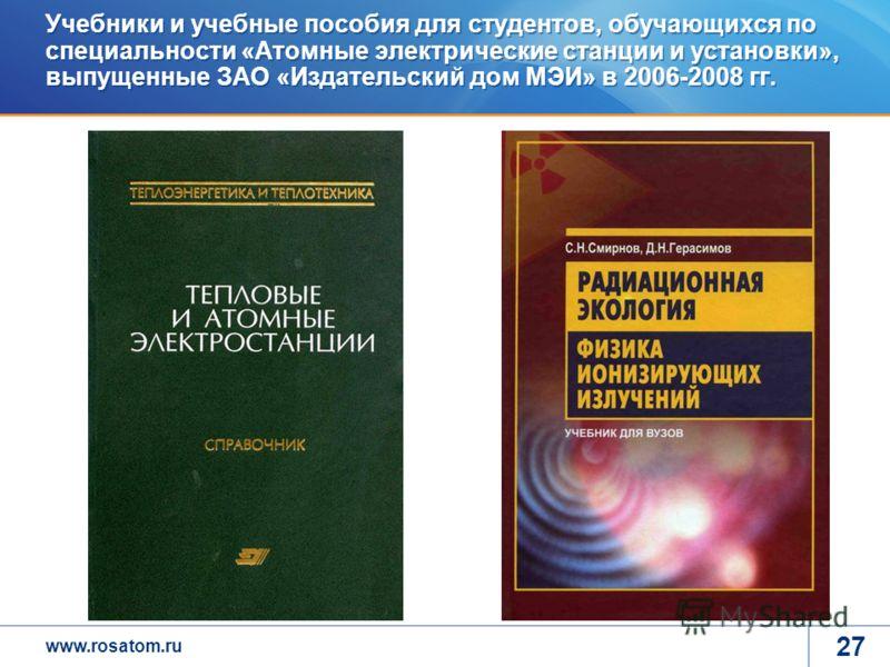 www.rosatom.ru 27 Учебники и учебные пособия для студентов, обучающихся по специальности «Атомные электрические станции и установки», выпущенные ЗАО «Издательский дом МЭИ» в 2006-2008 гг.