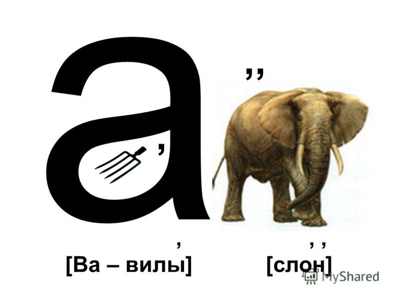 а,,,, [Ва – вилы],, [слон]