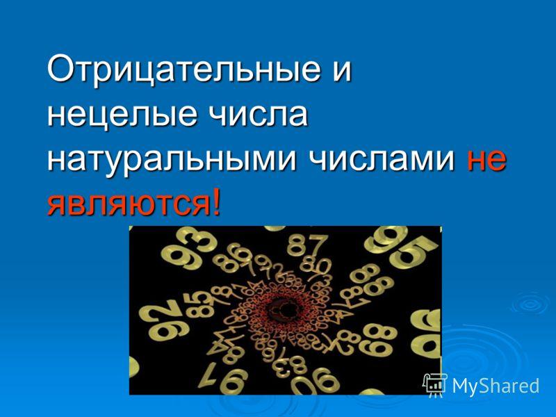 Отрицательные и нецелые числа натуральными числами не являются!