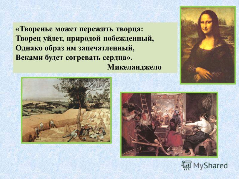 «Творенье может пережить творца: Творец уйдет, природой побежденный, Однако образ им запечатленный, Веками будет согревать сердца». Микеланджело