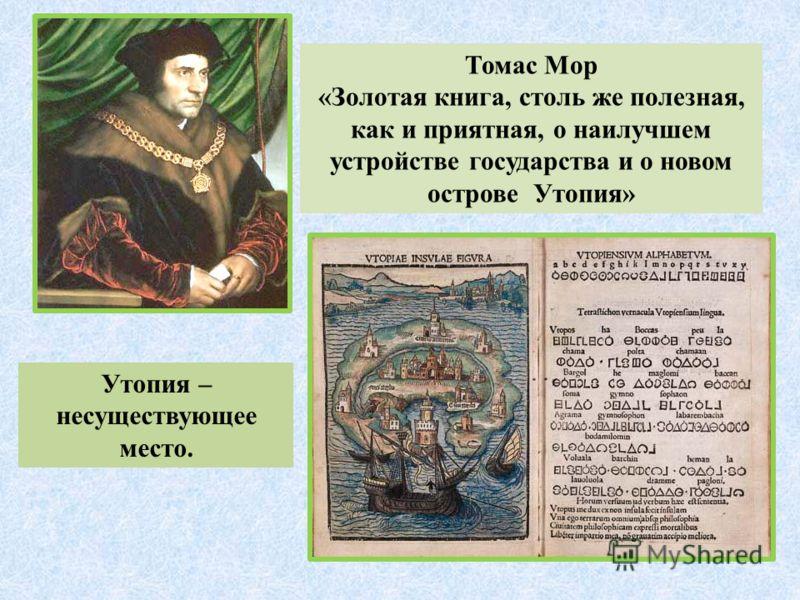 Томас Мор «Золотая книга, столь же полезная, как и приятная, о наилучшем устройстве государства и о новом острове Утопия» Утопия – несуществующее место.