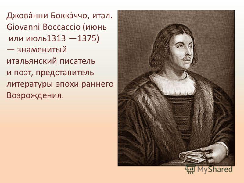 Джова́нни Бокка́ччо, итал. Giovanni Boccaccio (июнь или июль1313 1375) знаменитый итальянский писатель и поэт, представитель литературы эпохи раннего Возрождения.