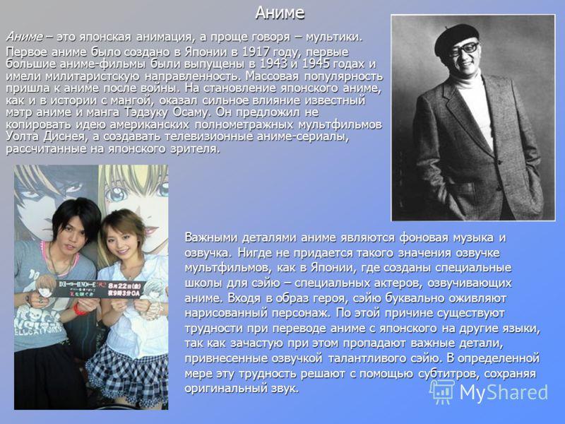 Аниме Аниме – это японская анимация, а проще говоря – мультики. Первое аниме было создано в Японии в 1917 году, первые большие аниме-фильмы были выпущены в 1943 и 1945 годах и имели милитаристскую направленность. Массовая популярность пришла к аниме
