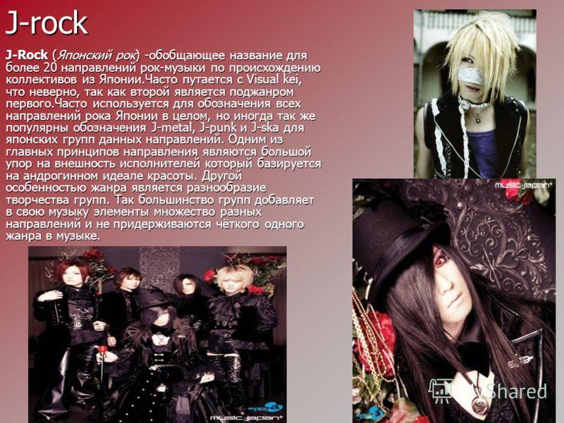 J-rock J-Rock (Японский рок) -обобщающее название для более 20 направлений рок-музыки по происхождению коллективов из Японии.Часто путается с Visual kei, что неверно, так как второй является поджанром первого.Часто используется для обозначения всех н
