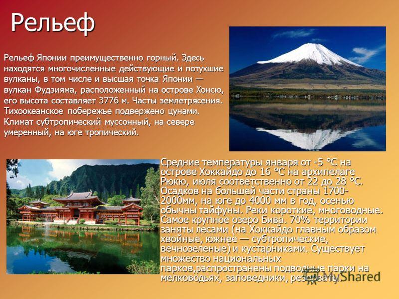 Рельеф Рельеф Японии преимущественно горный. Здесь находятся многочисленные действующие и потухшие вулканы, в том числе и высшая точка Японии вулкан Фудзияма, расположенный на острове Хонсю, его высота составляет 3776 м. Часты землетрясения. Тихоокеа