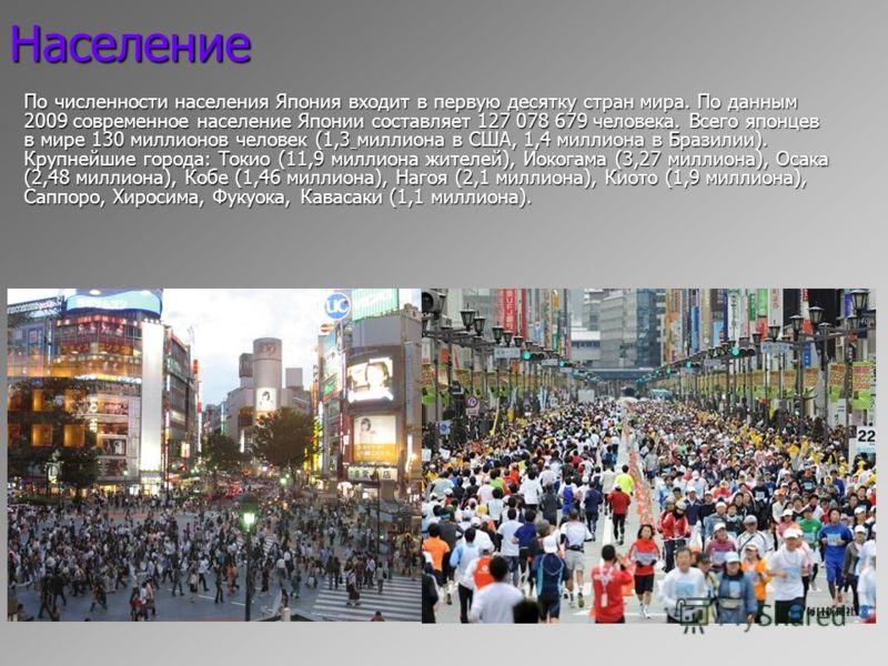 Население По численности населения Япония входит в первую десятку стран мира. По данным 2009 современное население Японии составляет 127 078 679 человека. Всего японцев в мире 130 миллионов человек (1,3 миллиона в США, 1,4 миллиона в Бразилии). Крупн