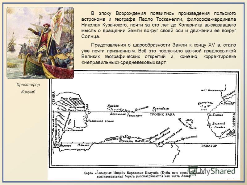 Христофор Колумб В эпоху Возрождения появились произведения польского астронома и географа Паоло Тосканелли, философа-кардинала Николая Кузанского, почти за сто лет до Коперника высказавшего мысль о вращении Земли вокруг своей оси и движении её вокру